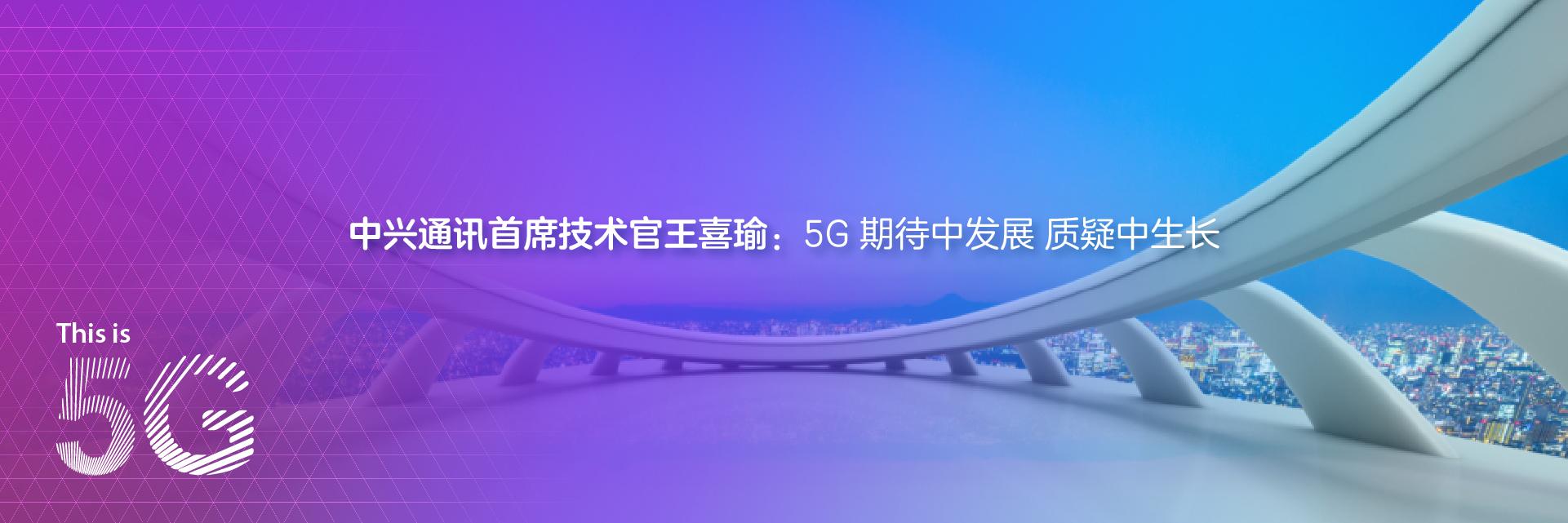 中兴通讯首席技术官王喜瑜:5G 期待中发展 质疑中生长