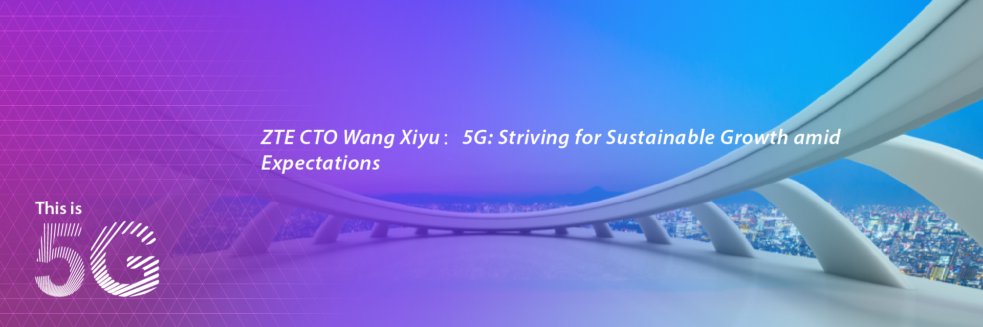 ZTE CTO Wang Xiyu: 5G:Striving for Sustainable Growth amid Expectations