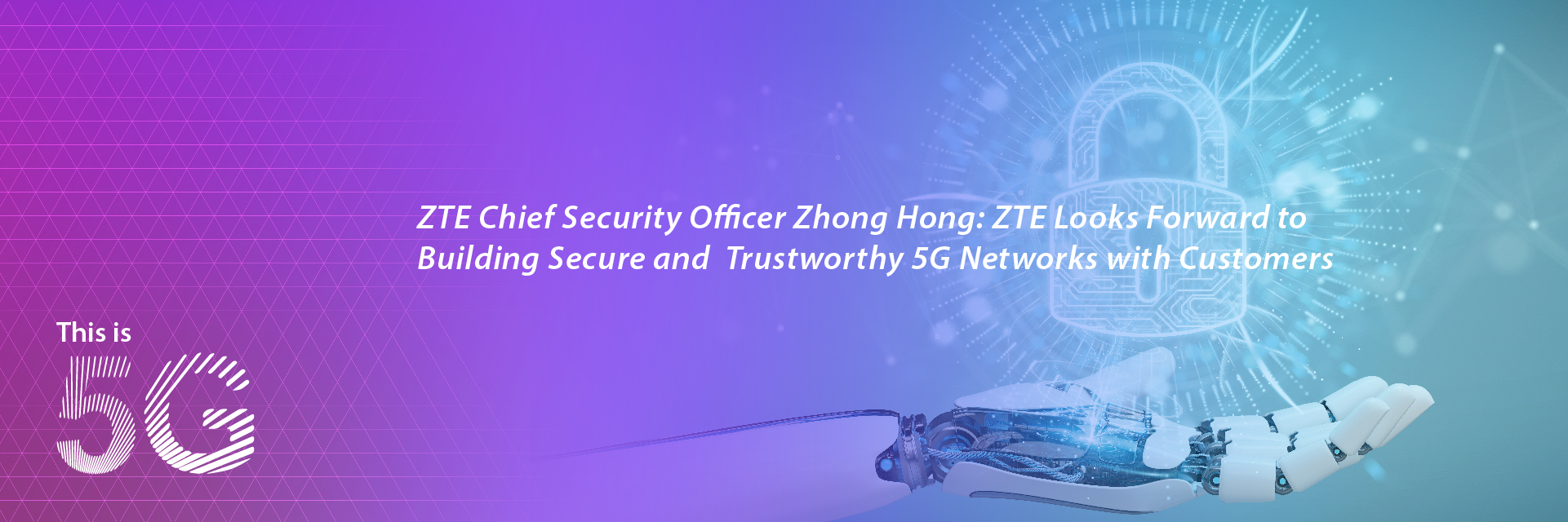 ZTE Chief Security Officer Zhong Hong:ZTE Looks Forward to Building Secure and Trustworthy 5G Networks with Customers